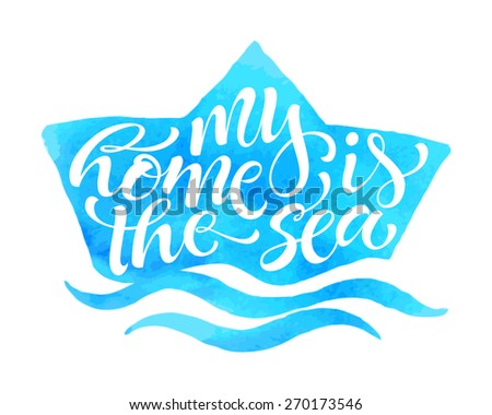"Vector illustration of ship silhouette. ""My home is the sea"" calligraphic and lettering poster or postcard. Watercolor design, marine collection - stock vector"