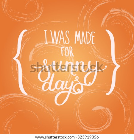 """Vector illustration with hand-drawn inscription. """"I was made for sunny days"""" poster or postcard. Calligraphic and typographic background. - stock vector"""