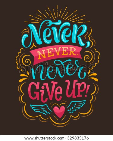 "Vector illustration with hand-drawn lettering. ""Never give up!"" inscription for invitation and greeting card, prints and posters. Calligraphic design"