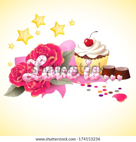 """Vector illustration with inscription """"Love is ..."""" Cupcake with cherry and cream, chocolate candies, roses, bow, stars and confetti. Valentine's Day or wedding. Advertising bakeries or pastry shops - stock vector"""