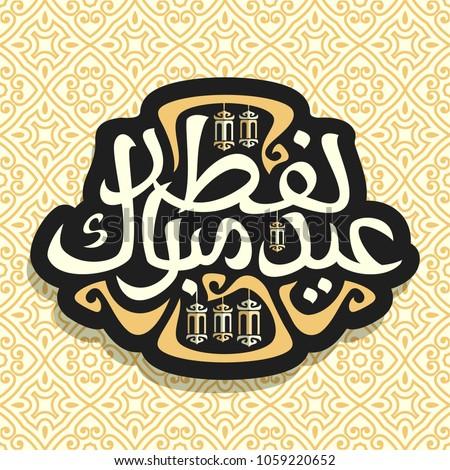 Good Morocco Eid Al-Fitr 2018 - stock-vector-vector-logo-for-muslim-greeting-calligraphy-eid-al-fitr-mubarak-dark-sign-with-original-brush-1059220652  Collection_396255 .jpg