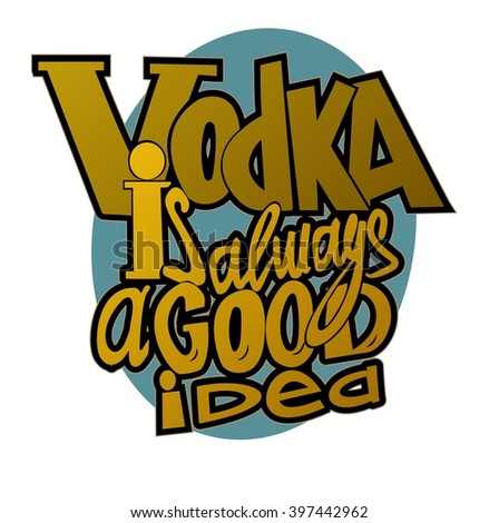 Vodka is always a good idea. Vodka quotes. Hand written design.