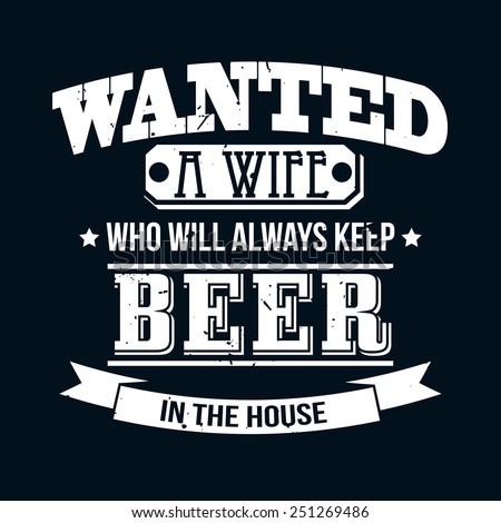 Wanted A Wife Who Will Always Keep Beer In The House T-shirt Typography Graphics, Vector Illustration - stock vector