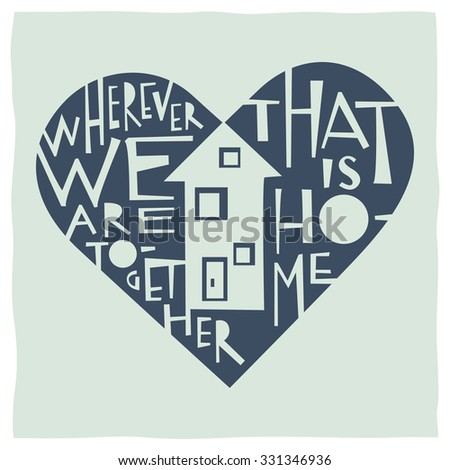 Wherever we are together that is home. Calligraphy and drawing of house and heart expressing the idea of home and love - stock vector
