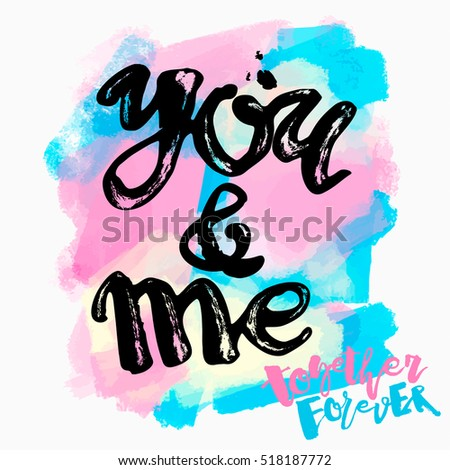 You and me together forever. Lettering watercolor motivation poster.Ink artistic modern brush calligraphy print. Handdrawn trendy design for a logo, greeting cards, invitations, posters,banners