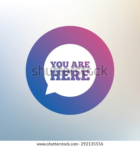 You are here sign icon. Info speech bubble. Map pointer with your location. Icon on blurred background. Vector - stock vector