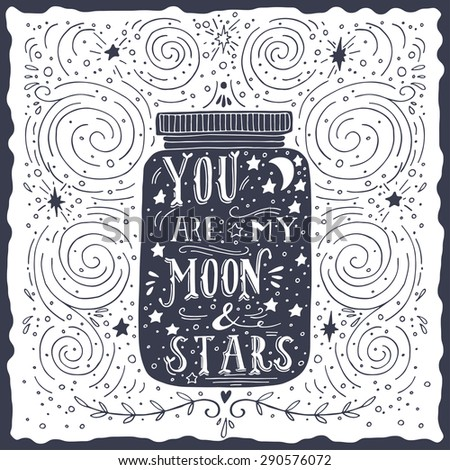 You are my moon and stars. Quote. Hand drawn vintage print with a jar and hand lettering. This illustration can be used as a print on T-shirts and bags. - stock vector
