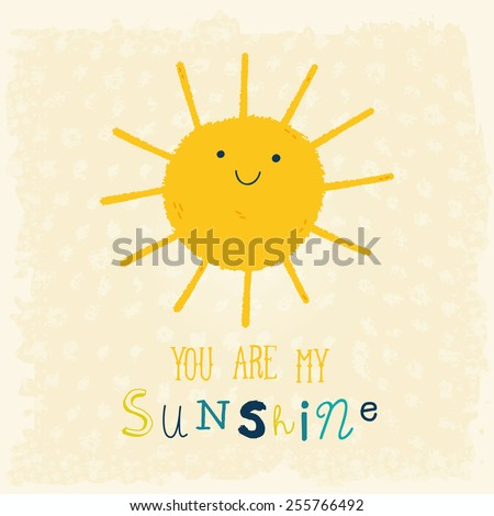 You Are My Sunshine cute cartoon background. Funny happy smiley sun character. Happy doodle card for your design. Bright and beautiful cartoon illustration. - stock vector
