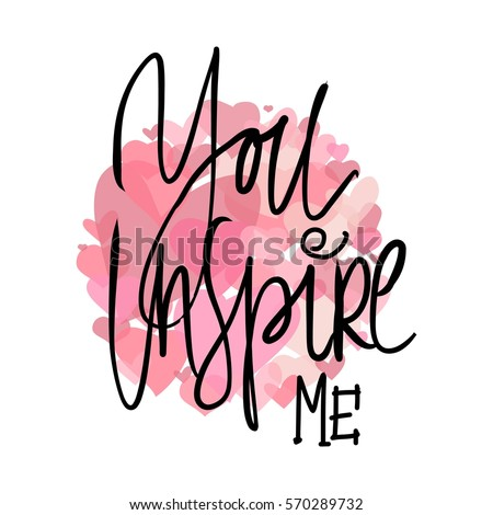 You Inspire Me. You Are My Heart Motivational Quotes About Love. Hand  Lettering And