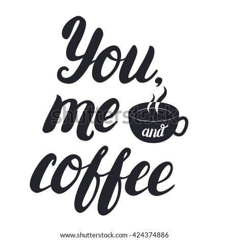 You, me and coffee hand lettering with cup of coffee. Inscription for prints and posters, menu design, invitation and greeting cards. Calligraphic and typographic collection. Vector illustration. - stock vector